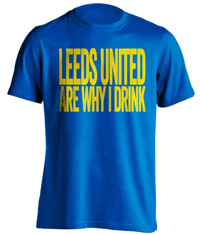 Leeds United Are Why I Drink - Leeds United FC T-Shirt