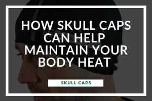 How Skull Caps Can Help Maintain Your Body Heat