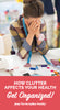 How Clutter Affects Your Health And Why It's Time To Get Organized!