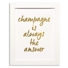CHAMPAGNE IS ALWAYS THE ANSWER - GOLD FOIL PRINT