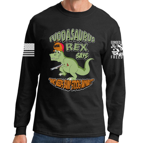 Fuddasaurus Says - Who Needs A Bump Stock Long Sleeve T-shirt