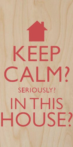 'Keep Calm? Seriously? In This House?' - Plywood Wood Print Poster Wall Art