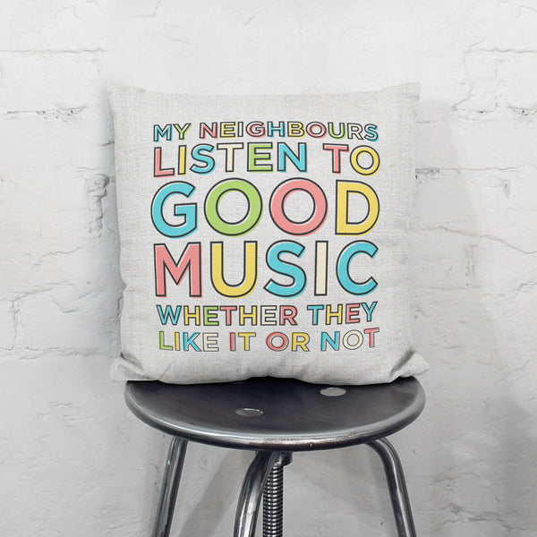 My Neighbours Listen To Good Music Cushion
