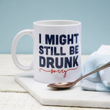 I Might Be Drunk Still Mug