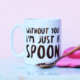 Without You I'm Just A Spoon Mug
