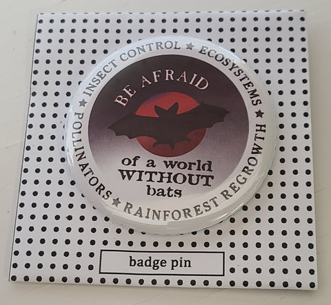 """Be Afraid of a World Without Bats"" Badge Pin"
