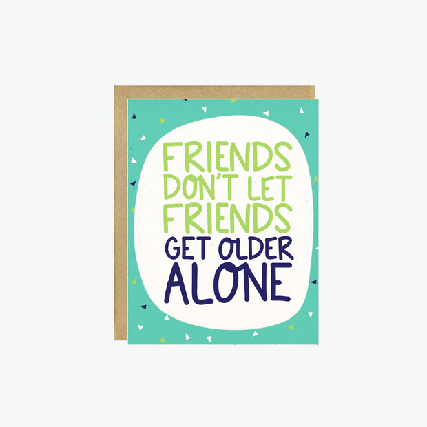 Friends Don't Let Friends Get Older Alone Card