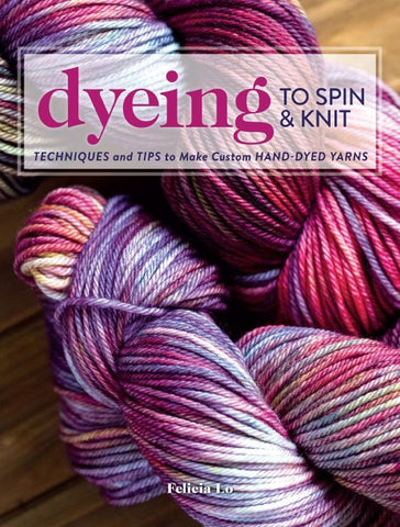 Dyeing to Spin & Knit: Techniques & Tips to Make Custom Hand-Dyed Yarns - Happy Ewe