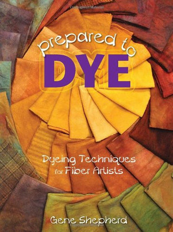 Gene Shepherd's Prepared to Dye: Dyeing Techniques for Fiber Artists - Happy Ewe