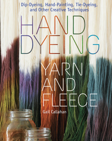 Hand Dyeing Yarn and Fleece: Custom-Color Your Favorite Fibers with Dip-Dyeing, Hand-Painting, Tie-Dyeing, and Other Creative Techniques - Happy Ewe