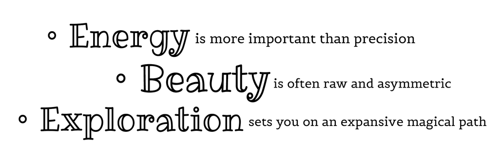 Energy is more important than precision. Beauty is often raw and asymmetric. Exploration sets you on a magical path. - Helen Carter