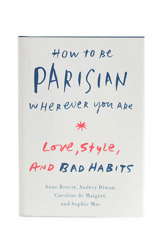 How to Be Parisian Wherever You Are: Love, Style & Bad Habits