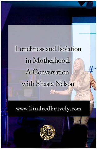 Kindred Bravely talks with Shasta Nelson about Loneliness & Isolation in Motherhood