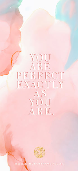 You are perfect exactly as you are.