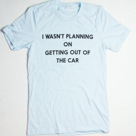 I Wasn't Planning on Getting Out of the Car - Graphic T-Shirt