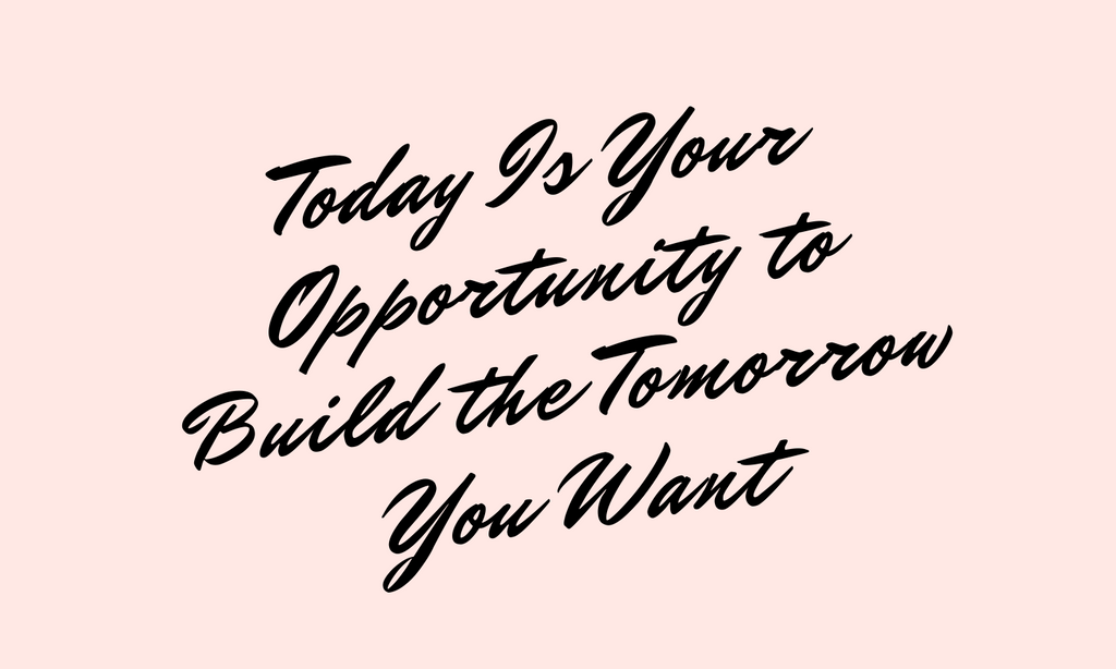 Today Is Your Opportunity To Build the Tomorrow You Want Text Quote