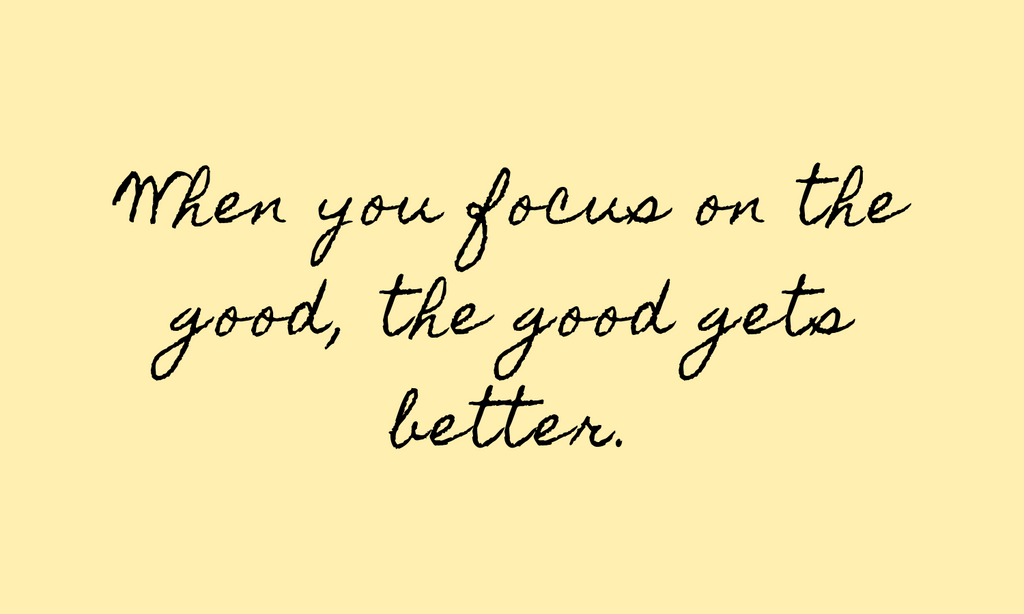 When you focus on the good, the good gets better quote text.