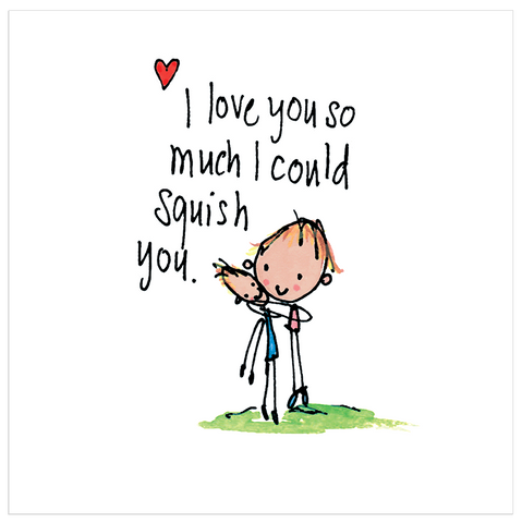 I love you so much I could squish you! - Juicy Lucy Designs