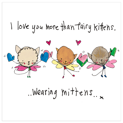 I love you more than fairy kittens.. - Juicy Lucy Designs