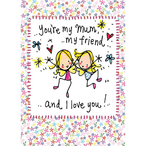 You are my mum, my friend and I love you