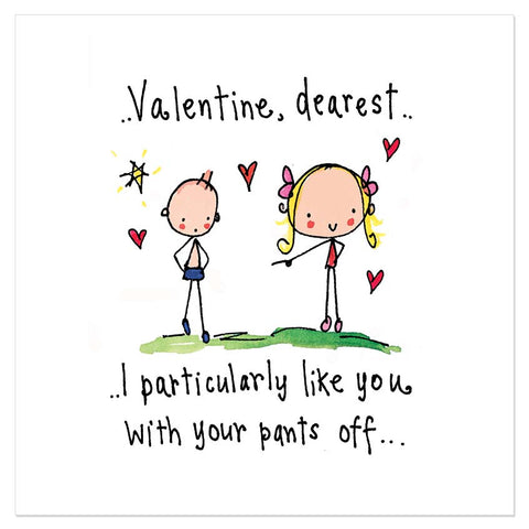 Valentine, dearest.. I particularly like you with your pants off..