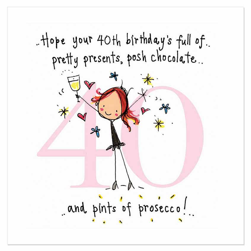 Hope your 40th birthday's full of pretty presents, posh chocolate and pints  of prosecco!