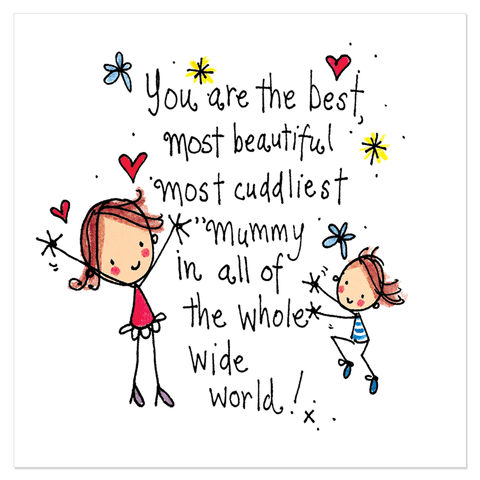 You are the best, most beautiful most cuddliest mummy in all the whole wide world!