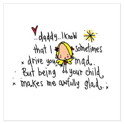 Daddy... I know that I sometimes drive you mad. But being your child makes me awfully glad. - Juicy Lucy Designs