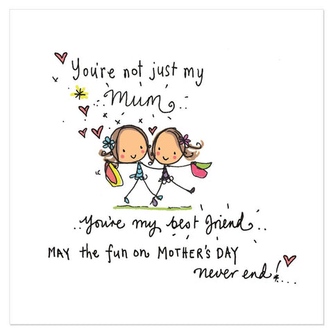 You are not just my mum... you are my best friend