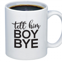 tell him boy bye coffee mug effies paper glam university