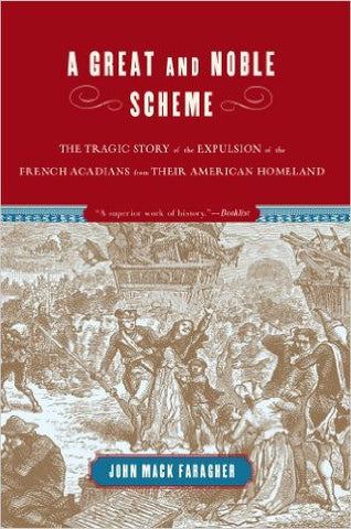 Great and Noble Scheme The Tragic Story of the Expulsion of the French Acadians from Their American Homeland