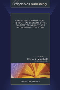 ADMINISTERED PROTECTION - THE POLITICAL ECONOMY OF U.S. COUNTERVAILING DUTY AND ANTIDUMPING REGULATION