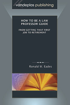 HOW TO BE A LAW PROFESSOR GUIDE: FROM GETTING THAT FIRST JOB TO RETIREMENT