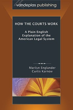 HOW THE COURTS WORK: A PLAIN ENGLISH EXPLANATION OF THE AMERICAN LEGAL SYSTEM