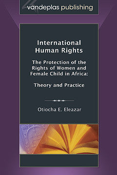 INTERNATIONAL HUMAN RIGHTS: THE PROTECTION OF THE RIGHTS OF WOMEN AND FEMALE CHILD IN AFRICA: THEORY AND PRACTICE