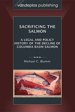 SACRIFICING THE SALMON: A LEGAL AND POLICY HISTORY OF THE DECLINE OF COLUMBIA BASIN SALMON