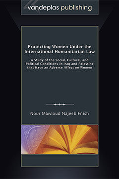 PROTECTING WOMEN UNDER THE INTERNATIONAL HUMANITARIAN LAW: A STUDY OF THE SOCIAL, CULTURAL, AND POLITICAL CONDITIONS IN IRAQ AND PALESTINE THAT HAVE AN ADVERSE AFFECT ON WOMEN