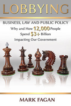 LOBBYING: BUSINESS, LAW AND PUBLIC POLICY - WHY AND HOW 12,000 PEOPLE SPEND $3+ BILLION IMPACTING OUR GOVERNMENT