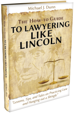 "THE HOW-TO GUIDE TO LAWYERING LIKE LINCOLN ""LESSONS, TIPS, AND TALES ON PRACTICING LAW AND HANGING OUT A SHINGLE"""