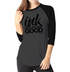 Ink Does The Body Good - Ladies 3/4 Sleeve Raglan Shirt - Ink and Iron co.