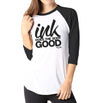 Ink Does The Body Good - Ladies 3/4 Sleeve Raglan Shirt