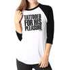 Tattooed For His Pleasure - Ladies 3/4 Sleeve Raglan Shirt - Ink and Iron co.