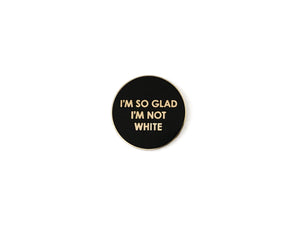 I'm So Glad I'm Not White Pin