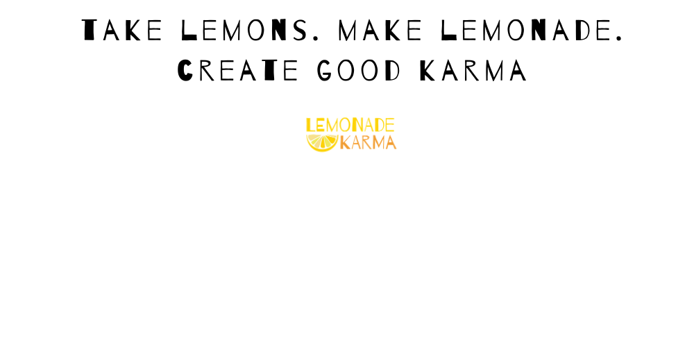 Take Lemons. Make Lemonade. Create Good Karma