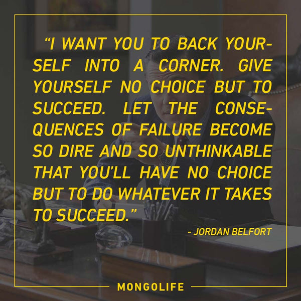 I want you to back yourself into a corner. Give yourself no choice but to succeed... - Jordan Belfort - The Wolf of Wall Street