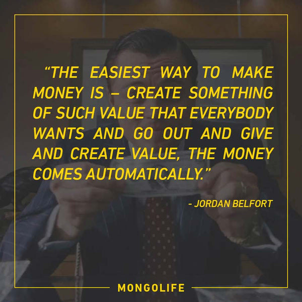 The easiest way to make money is – create something of such value that everybody wants - Jordan Belfort - The Wolf of Wall Street