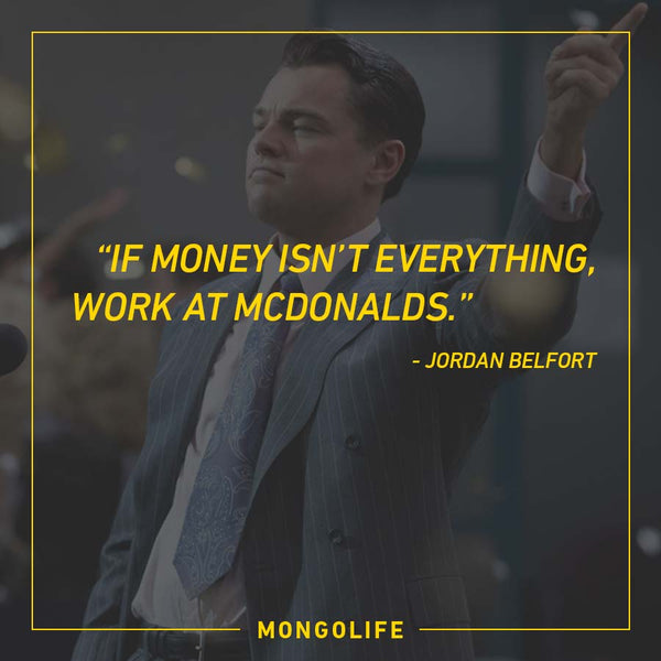 If money isn't everything, work at McDonalds. - Jordan Belfort - The Wolf of Wall Street