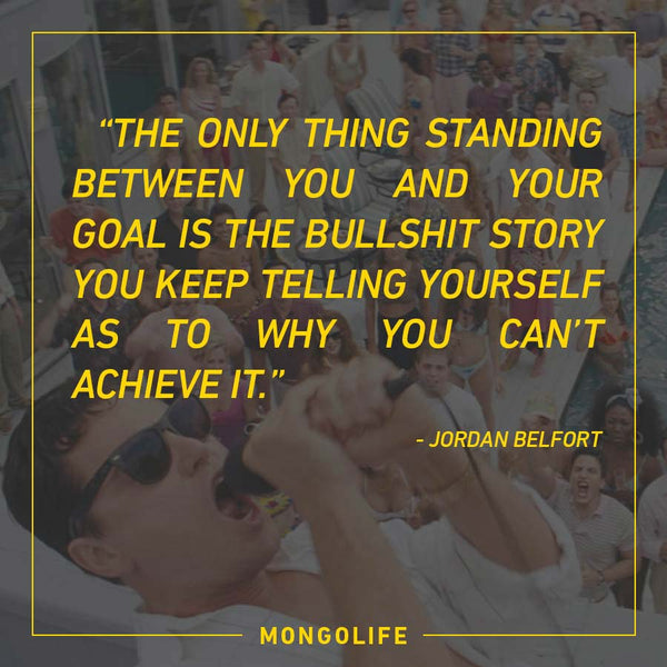 The only thing standing between you and your goal is the bullshit story you keep telling yourself as to why you can't achieve it. - Jordan Belfort - The Wolf of Wall Street