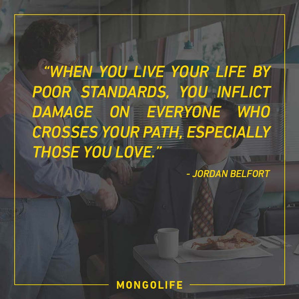 * When you live your life by poor standards, you inflict damage... - Jordan Belfort - The Wolf of Wall Street