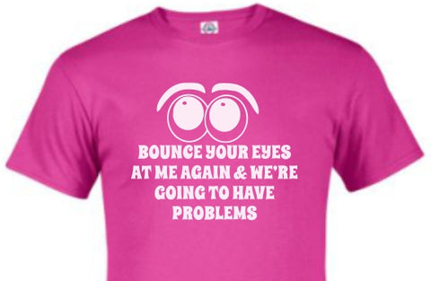 Bounce Your Eyes At Me Again and Were Going To Have Problems tshirt